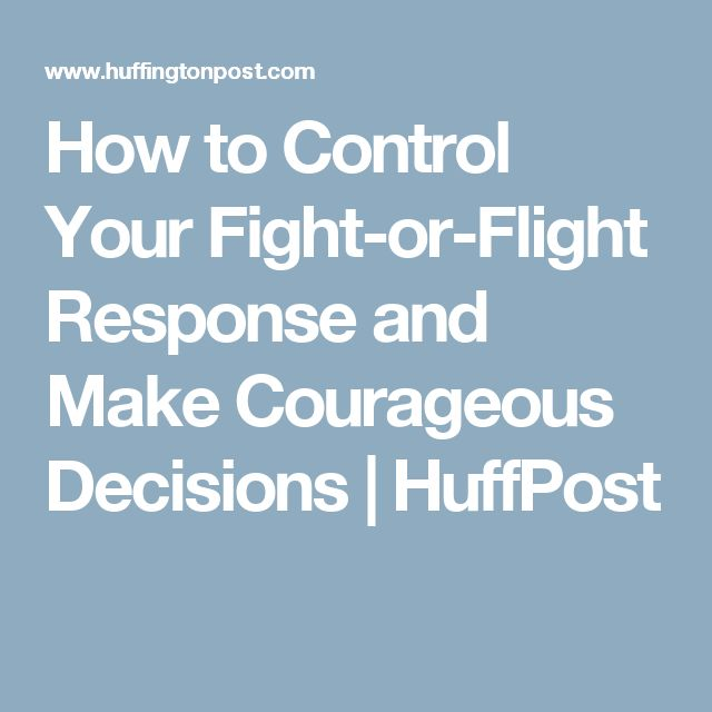 How to Control Your Fight-or-Flight Response and Make Courageous Decisions | HuffPost