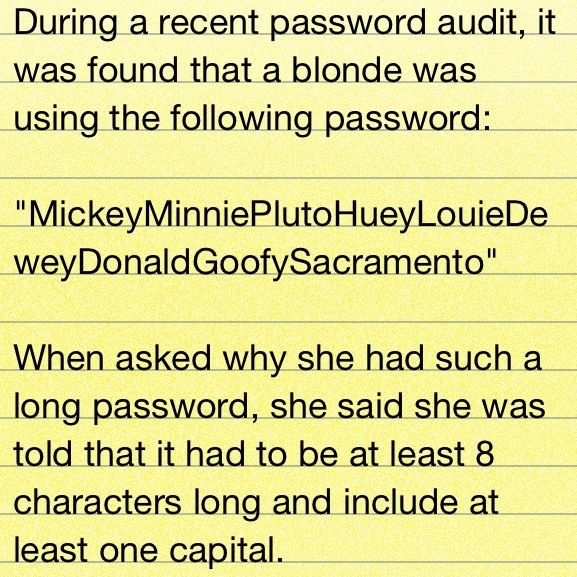 """During a recent password audit, it was found that a blonde was using the following password: 'MickeyMinniePlutoHueyLouieDeweyDonaldGoofySacramento.' When asked why she had such a long password, she said ..."" FROM: http://media-cache-ak0.pinimg.com/originals/ee/9c/78/ee9c78c23b0b5b9a5b08ffcf1f7205c6.jpg"