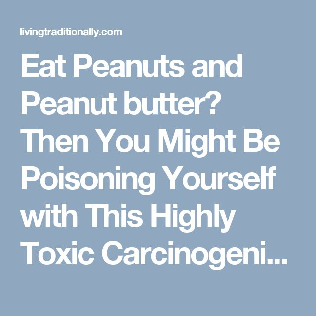 Eat Peanuts and Peanut butter? Then You Might Be Poisoning Yourself with This Highly Toxic Carcinogenic Chemical - Living Traditionally