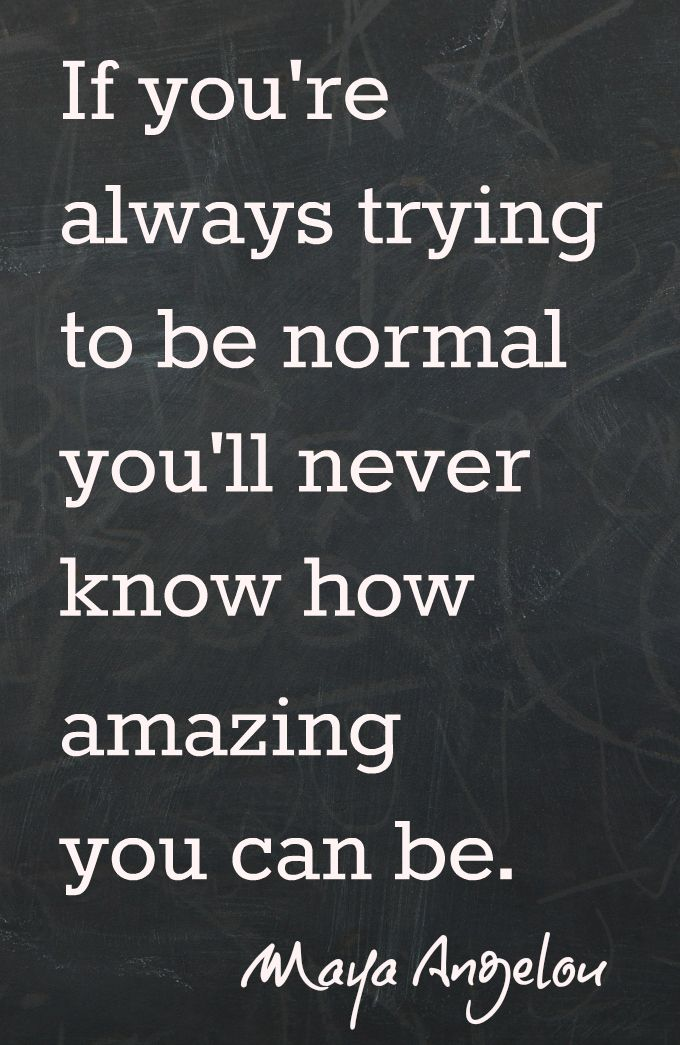 """If you're always trying to be normal, you'll never know how amazing you can be."" -Maya Angelou Looking for more fun ideas?You Can't Use up CreativityYou Were Born an Original9 of the Best Mother QuotesThe Art of Mothering / The Art of Living"