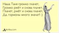 Наша Таня громко плачет,   Громко ржёт и снова плачет,   Плачет, ржёт и снова плачет,   Да, гормоны много значат! :)