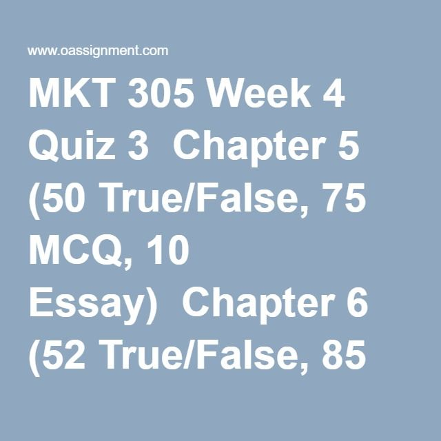 MKT 305 Week 4 Quiz 3  Chapter 5 (50 True/False, 75 MCQ, 10 Essay)  Chapter 6 (52 True/False, 85 MCQ, 8 Essay)