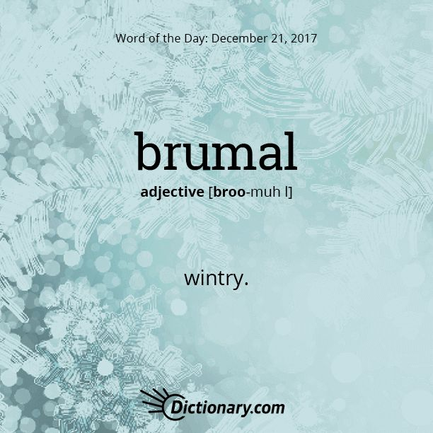 brumal -- wintry. The origin of this word is from Latin. It is from the Classical Latin word: brumalis meaning Winter from bruma meaning the shortest day.( The winter solstice.) It is an English word too.