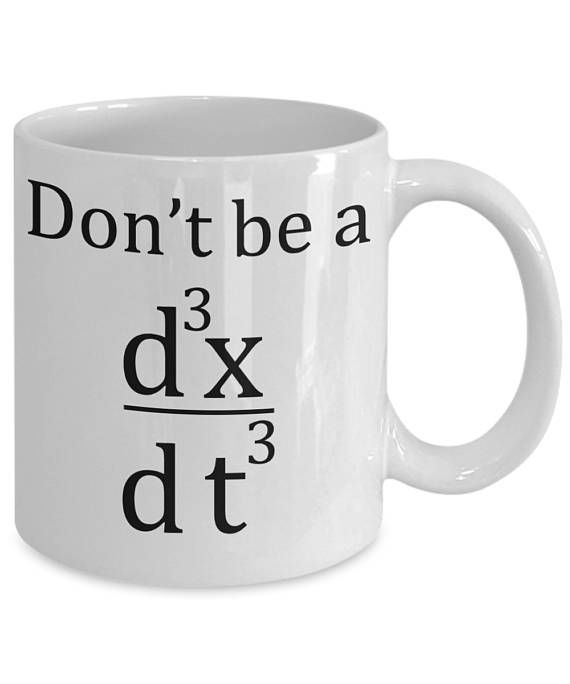 This funny math mug is great for your home or work.  The design reads, Dont be a jerk. In math and physics, jerk is the rate of change of acceleration. Hence, it is the derivative of acceleration with respect to time and, as such, the second derivative of velocity or the third derivative