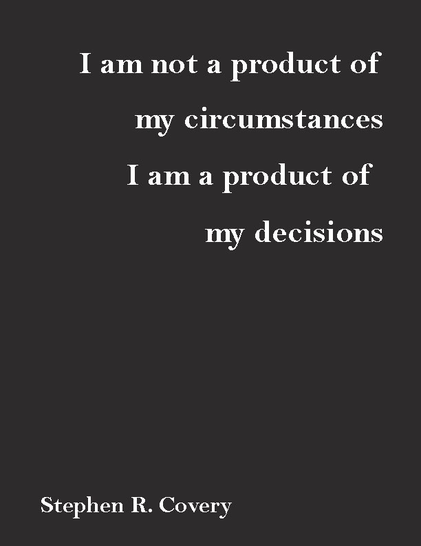 """I am not a product of my circumstances. I am a product of my decisions."" ― Stephen R. Covey"