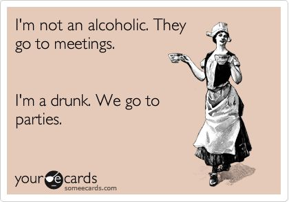 """""""I'm not an alcoholic. They go to meetings. I'm a drunk. We go to parties."""""""