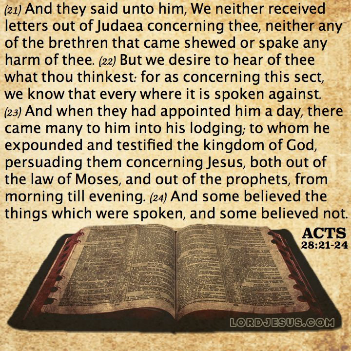 Acts 28:21-24 - And they said unto him, We neither received letters out of Judaea concerning thee, neither any of the brethren that came shewed or spake any harm of thee. But we desire to hear of thee what thou thinkest: for as concerning this sect, we know that every where it is spoken against. And when they had appointed him a day, there came many to him into his lodging; to whom he expounded and testified the kingdom of God, persuading them concerning Jesus, both out of the law of Moses…