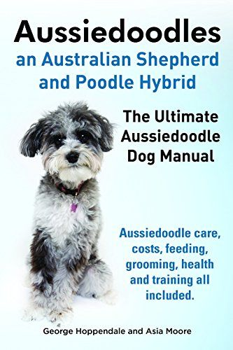 Aussiedoodles. The Aussiedoodle Dog Keeper's Manual. Aussiedoodle care, costs, feeding, grooming, health and training all included. by [Hoppendale, George, Moore, Asia]