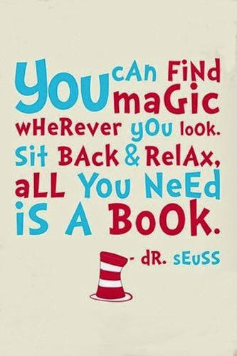 You can find magic wherever you look. Sit back & relax, all you need is a book. - Dr. Seuss