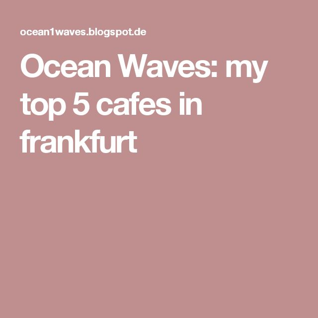 Ocean Waves: my top 5 cafes in frankfurt