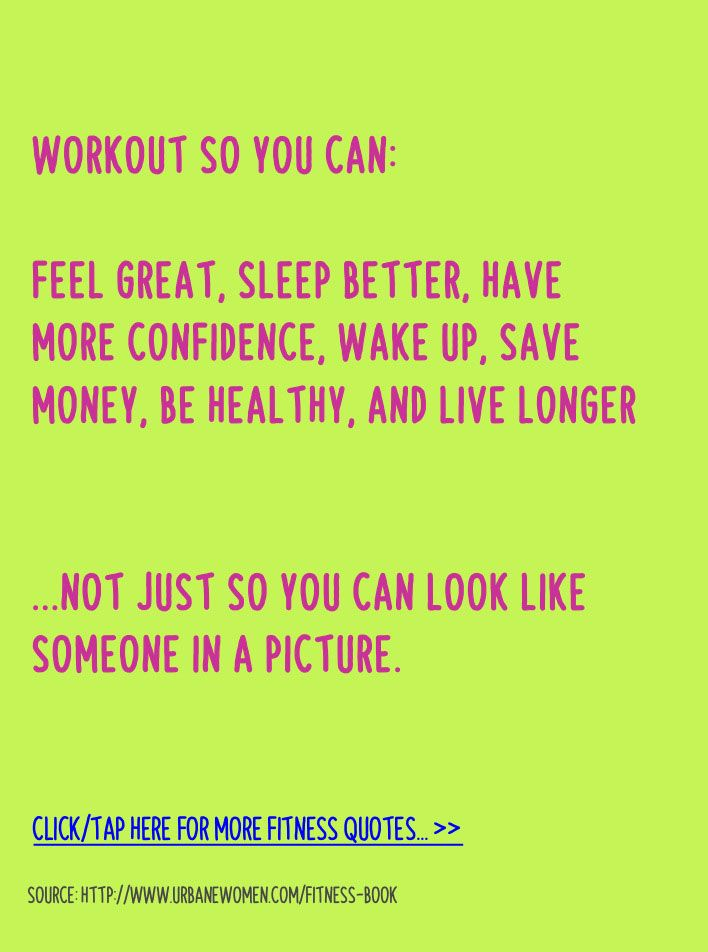 Fitness quote of the day: Workout so you can feel great, sleep better, have more confidence, wake up, save money, be healthy, and live longer... Not just so you can look like someone in a picture. - Get more fitness quotes here: http://www.urbanewomen.com/fitness-book