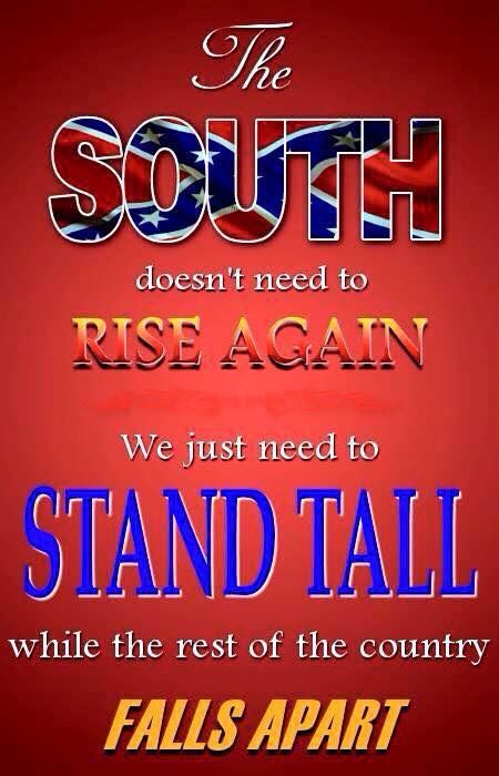 """The South doesn't need to """"rise again."""" We just need to """"stand tall"""", while the rest of the country falls apart!"""
