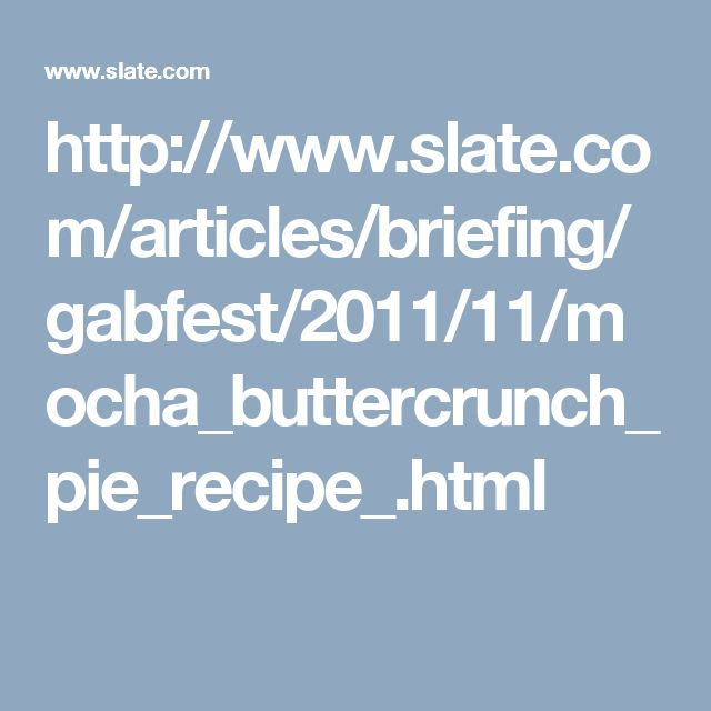 http://www.slate.com/articles/briefing/gabfest/2011/11/mocha_buttercrunch_pie_recipe_.html