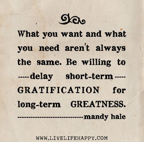 What you want and what you need aren't always the same. Be willing to delay short-term gratification for long-term greatness. -Mandy Hale