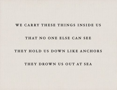 """#quote """"We carry these things inside us that no one else can see they hold us down like anchors they drown us out at sea"""