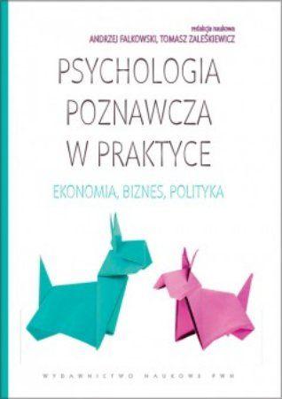 """""""Psychologia poznawcza w praktyce: ekonomia, biznes, polityka"""", red. Andrzej Falkowski, Tomasz Zaleśkiewicz, Wydawnictwo Naukowe PWN, Warszawa 2012. 445 stron"""