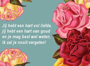 Lief verjaardagsgedichtje: Jij hebt een hart vol liefde, jij hebt een hart van goud en je mag best weten, ik zal je nooit vergeten!