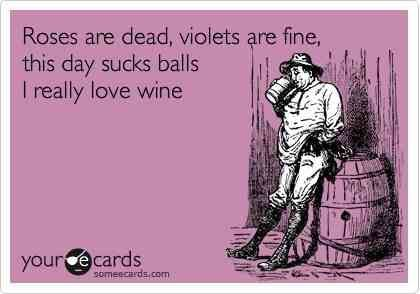 Roses are dead, Violets are fine. This day sucks balls, I really love wine.