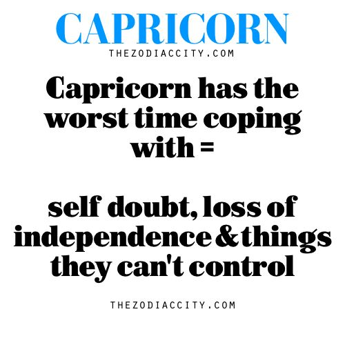 Capricorn has the worst time coping with = self doubt, loss of independence and things they can't control