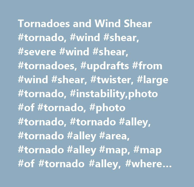 Tornadoes and Wind Shear #tornado, #wind #shear, #severe #wind #shear, #tornadoes, #updrafts #from #wind #shear, #twister, #large #tornado, #instability,photo #of #tornado, #photo #tornado, #tornado #alley, #tornado #alley #area, #tornado #alley #map, #map #of #tornado #alley, #where #is #tornado #alley, #tornado #and #alley, #state #in #tornado #alley, #tornado #information, #information #on #tornado, #information #about #tornado, #tornado, #tornado #picture, #picture #of #tornado, #tornado…