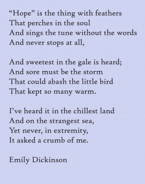 """""""Hope"""" by Emily Dickinson-  A beautiful poem that makes my heart feel too big for just a moment...every time I read it."""