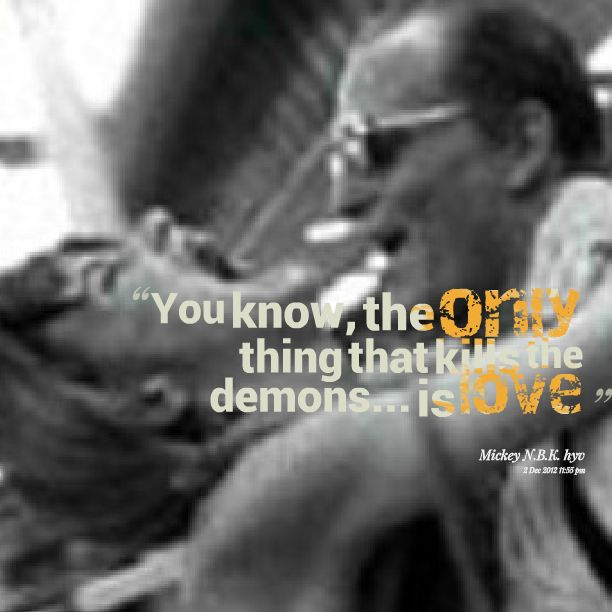 """""""You know, the only thing that kills a demon.....is love"""" - MickEY, Natural Born Killers"""