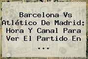 http://tecnoautos.com/wp-content/uploads/imagenes/tendencias/thumbs/barcelona-vs-atletico-de-madrid-hora-y-canal-para-ver-el-partido-en.jpg Barcelona vs Atletico de Madrid. Barcelona vs Atlético de Madrid: hora y canal para ver el partido en ..., Enlaces, Imágenes, Videos y Tweets - http://tecnoautos.com/actualidad/barcelona-vs-atletico-de-madrid-barcelona-vs-atletico-de-madrid-hora-y-canal-para-ver-el-partido-en/