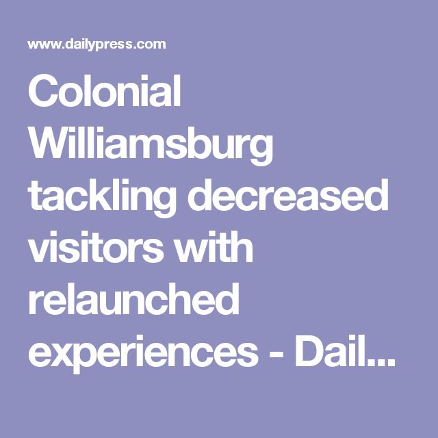 Colonial Williamsburg tackling decreased visitors with relaunched experiences - Daily Press
