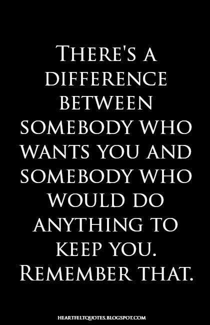 There's a difference between somebody who wants you and somebody who would do anything to keep you. Remember that. by MJGB