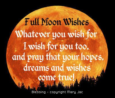 wish upon the full moon next time you see it and your wishes will come true!!, for tomorrow night-j