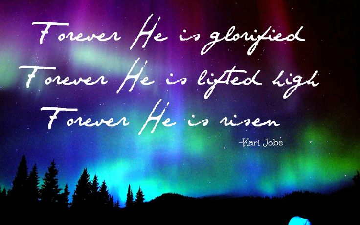 """Forever He is glorified, Forever He is lifted high, Forever He is risen"""" Kari Jobe (forever) Jesus is King now and FOREVER!"""