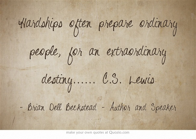Hardships Often Prepare Ordinary People, For An