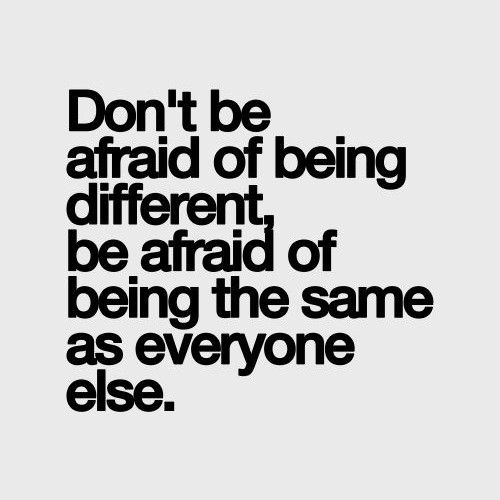 Don't be afraid of being different.
