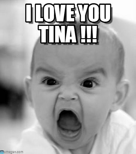 google images tina meme | Angry Baby : I Love You Tina !!!, - by Anonymous