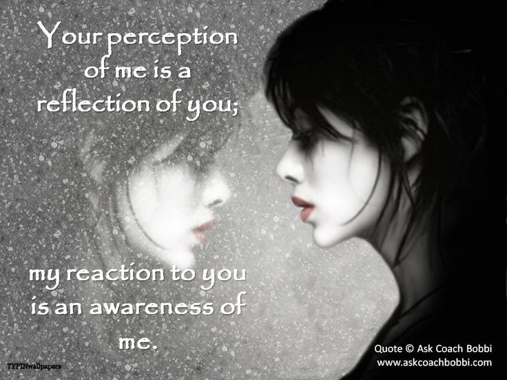 Your perception of me is a reflection of you...