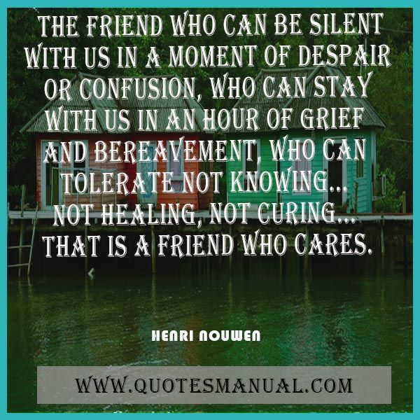 THE FRIEND WHO CAN BE SILENT WITH US IN A MOMENT OF DESPAIR OR CONFUSION, WHO CAN STAY WITH US IN AN HOUR OF GRIEF AND BEREAVEMENT, WHO CAN TOLERATE NOT KNOWING... NOT HEALING, NOT CURING... THAT IS A FRIEND WHO CARES.  #Friend #Silent #Tolerate #Cares #HenriNouwen  URL:  http://www.quotesmanual.com/quote/Henri-Nouwen/friendship/25224