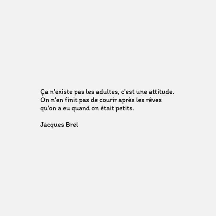 """""""Ça n'existe pas les adultes, c'est une attitude. On n'en finit pas de courir après les rêves qu'on a eu quand on était petits."""" Jacques Brel"""