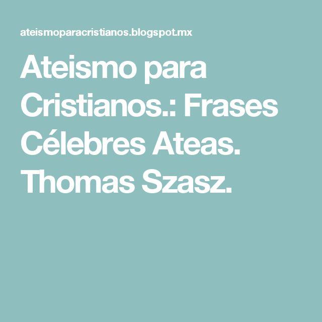 Ateismo para Cristianos.: Frases Célebres Ateas. Thomas Szasz.