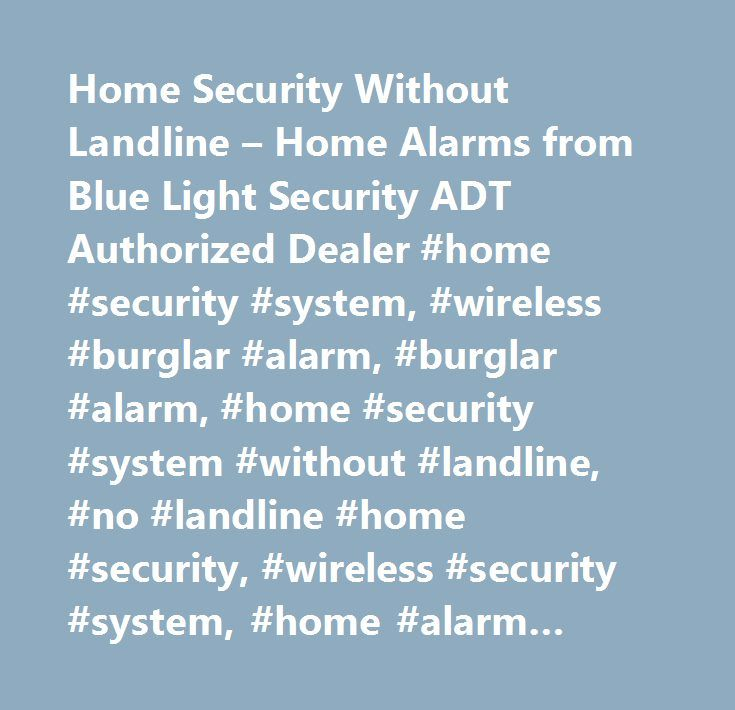 Home Security Without Landline – Home Alarms from Blue Light Security ADT Authorized Dealer #home #security #system, #wireless #burglar #alarm, #burglar #alarm, #home #security #system #without #landline, #no #landline #home #security, #wireless #security #system, #home #alarm #system, #home #security #monitoring, #remote #arming, #motion #detectors, #wireless #smoke #detector, #wireless #contacts, #wireless #sensors, #home #alarm #system #equipment…