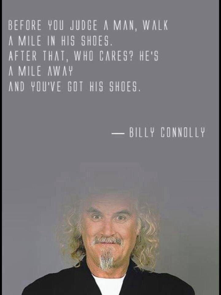 """Before you judge a man ..."" Billy Connolly"
