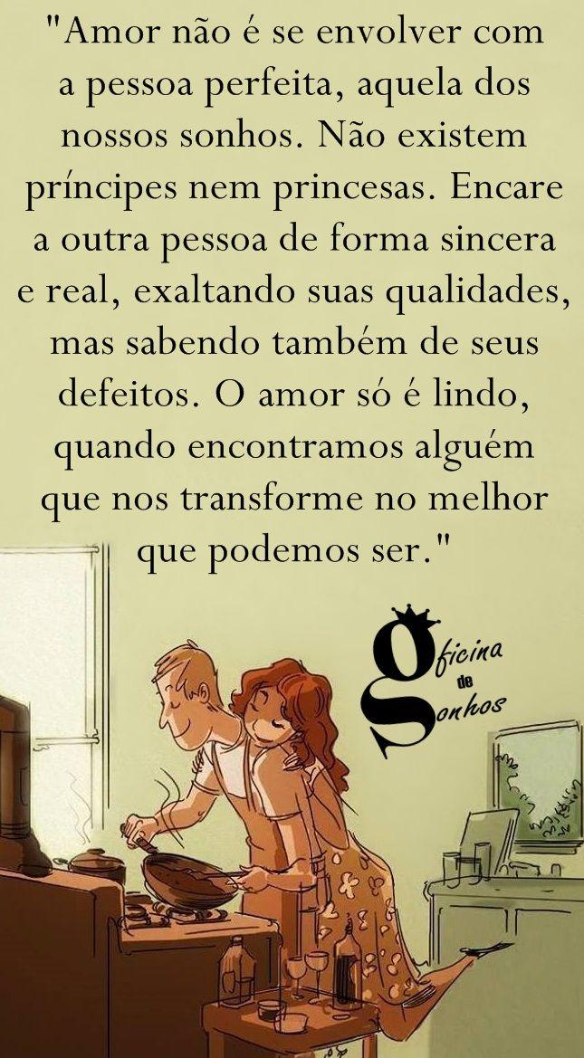 """Oficina de Sonhos: """"Amor não é se envolver com a pessoa perfeita, aquela dos nossos sonhos. Não existem príncipes nem princesas. Encare a outra pessoa de forma sincera e real, exaltando suas qualidades, mas sabendo também de seus defeitos. O amor só é lindo, quando encontramos alguém que nos transforme no melhor que podemos ser."""""""