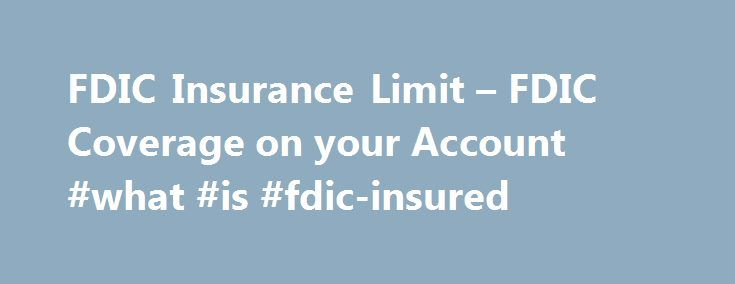 FDIC Insurance Limit – FDIC Coverage on your Account #what #is #fdic-insured http://arlington.remmont.com/fdic-insurance-limit-fdic-coverage-on-your-account-what-is-fdic-insured/  # FDIC Coverage of Accounts On August 10, 2010, the FDIC Board of Directors amended its insurance and advertising regulations to conform with the provisions of the Dodd-Frank Wall Street Report and Consumer Protection Act, which permanently increased the standard maximum deposit insurance amount from $100,000 to…
