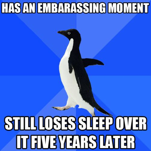 """Has an embarrassing moment, still loses sleep over it five years later"" (Socially Awkward Penguin meme)"