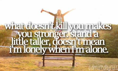 """""""What doesn't kill you makes you stronger; stand a little taller; doesn't mean I'm lonely when I'm alone."""" - What Doesn't Kill You (Stronger), Kelly Clarkson"""