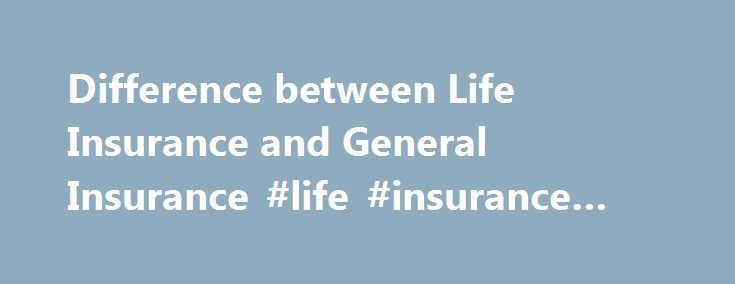 Difference between Life Insurance and General Insurance #life #insurance #differences http://louisville.nef2.com/difference-between-life-insurance-and-general-insurance-life-insurance-differences/  # Difference between Life Insurance and General Insurance | Insurance Article shared by This article will help you to differentiate between life insurance and general insurance. Difference # Life Insurance: 1. There is certainty as to the happening of event i.e. death 2. Life insurance is a type…