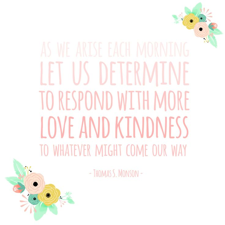 """As we arise each morning let us determine to respond with more love and kindness to whatever might come our way."" - President Thomas S. Monson #LDSconf #PresMonson"