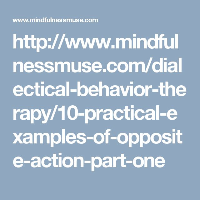 http://www.mindfulnessmuse.com/dialectical-behavior-therapy/10-practical-examples-of-opposite-action-part-one