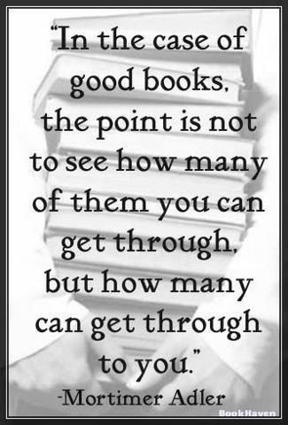 """""""In the case of good books, the point is not to see how many of them you can get through, but how many can get through to you."""" Mortimer Adler"""