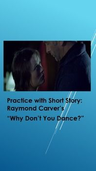 """Raymond Carver, in the last 10 years of his life revived the American Short Story as an art, as he is often compared to Anton Chekhov, the Russian master. The story, """"Why Don't You Dance"""" uses the iceberg theory, normally associated with Ernest Hemingway's fiction, to demonstrate that with a few words, the reader can tell much has happened before the story begins. This resource includes a unique detailed rubric that can be used to score Socratic Seminars in a way that encourages discussions."""