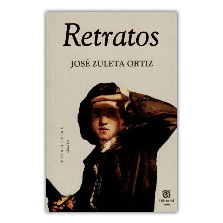 Retratos – José Zuleta Ortiz – Universidad EAFIT www.librosyeditores.com Editores y distribuidores.